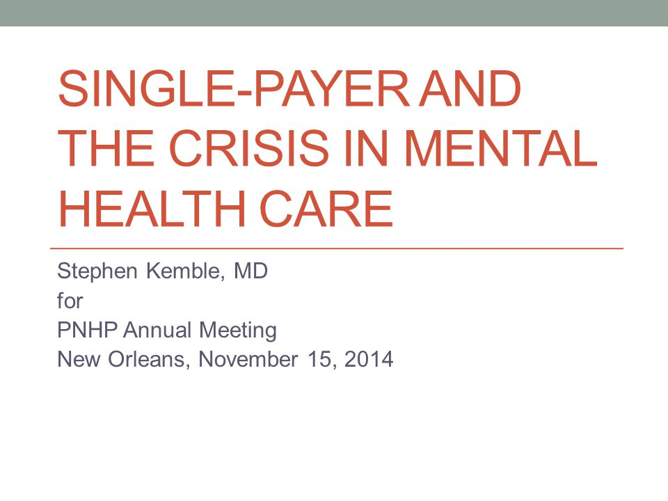 SINGLE-PAYER AND THE CRISIS IN MENTAL HEALTH CARE Stephen Kemble, MD for PNHP Annual Meeting New Orleans, November 15, 2014