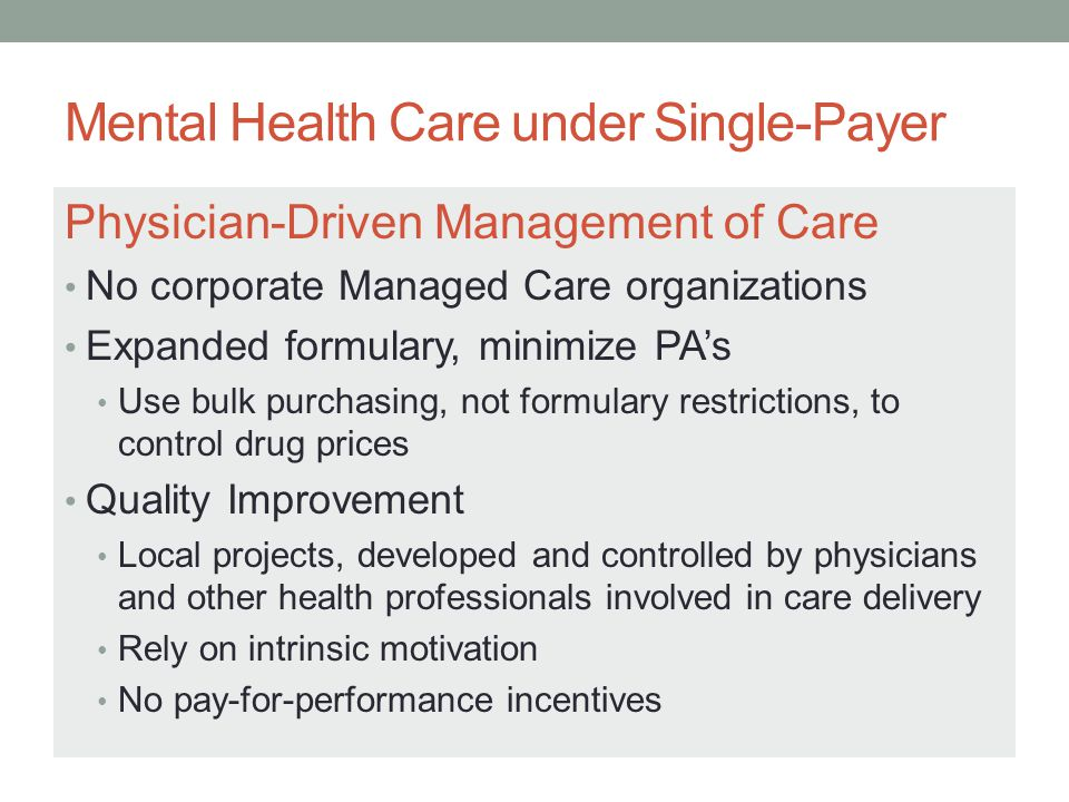 Mental Health Care under Single-Payer Physician-Driven Management of Care No corporate Managed Care organizations Expanded formulary, minimize PA's Use bulk purchasing, not formulary restrictions, to control drug prices Quality Improvement Local projects, developed and controlled by physicians and other health professionals involved in care delivery Rely on intrinsic motivation No pay-for-performance incentives