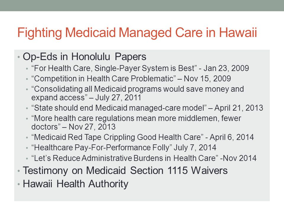 Fighting Medicaid Managed Care in Hawaii Op-Eds in Honolulu Papers For Health Care, Single-Payer System is Best - Jan 23, 2009 Competition in Health Care Problematic – Nov 15, 2009 Consolidating all Medicaid programs would save money and expand access – July 27, 2011 State should end Medicaid managed-care model – April 21, 2013 More health care regulations mean more middlemen, fewer doctors – Nov 27, 2013 Medicaid Red Tape Crippling Good Health Care - April 6, 2014 Healthcare Pay-For-Performance Folly July 7, 2014 Let's Reduce Administrative Burdens in Health Care -Nov 2014 Testimony on Medicaid Section 1115 Waivers Hawaii Health Authority