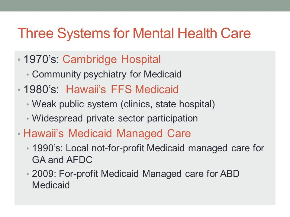 Three Systems for Mental Health Care 1970's: Cambridge Hospital Community psychiatry for Medicaid 1980's: Hawaii's FFS Medicaid Weak public system (clinics, state hospital) Widespread private sector participation Hawaii's Medicaid Managed Care 1990's: Local not-for-profit Medicaid managed care for GA and AFDC 2009: For-profit Medicaid Managed care for ABD Medicaid
