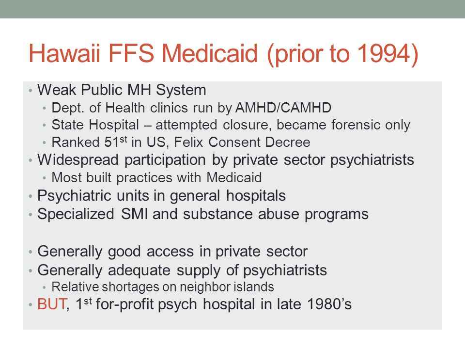Hawaii's Medicaid Managed Care Experience Converted FFS Medicaid to MCOs - 1994, 2009 Increased administrative hassles (and cost) Declining MD participation Worsening access problems Accelerated cost increase – 2.7% > US average Worst for mental illness – 4 yr after Medicaid managed care, > half of psychiatrists dropped out, MH ER and hospital costs increased 30%!.