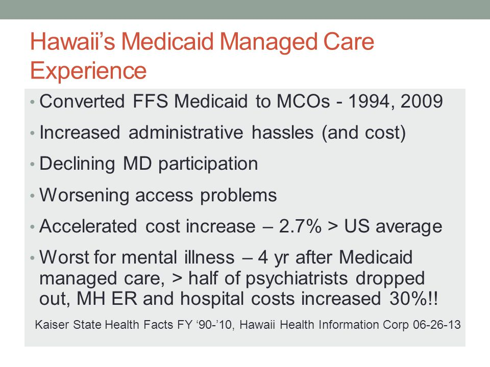 MH Managed Care Outcomes Managed care worst for psychiatry 100% Prior Authorizations Restricted formularies, extensive PA's Cutting off GA benefits for missed appointments Disrupting long-term doctor-patient relationships Psychiatrists restricted to med management only Demoralized work force Declining interest in psychiatry as a specialty Rapid move to self-pay only, concierge practices Drastic reduction in access to care SMI patients Medicaid patients generally