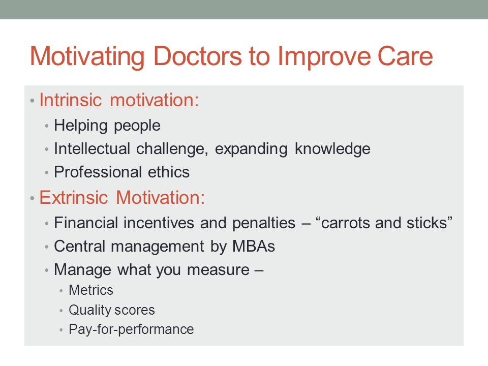 Motivating Doctors to Improve Care Intrinsic motivation: Helping people Intellectual challenge, expanding knowledge Professional ethics Extrinsic Motivation: Financial incentives and penalties – carrots and sticks Central management by MBAs Manage what you measure – Metrics Quality scores Pay-for-performance