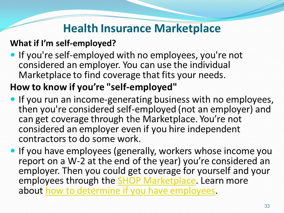 Health Insurance Marketplace What if I'm self-employed? If you're self-employed with no employees, you're not considered an employer. You can use the