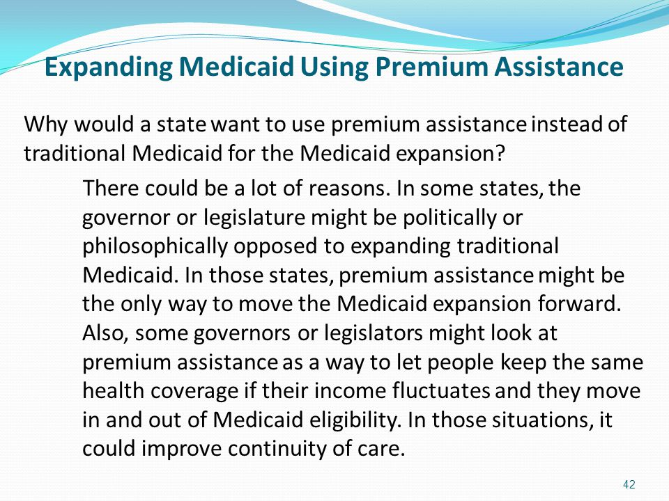 Expanding Medicaid Using Premium Assistance Why would a state want to use premium assistance instead of traditional Medicaid for the Medicaid expansio