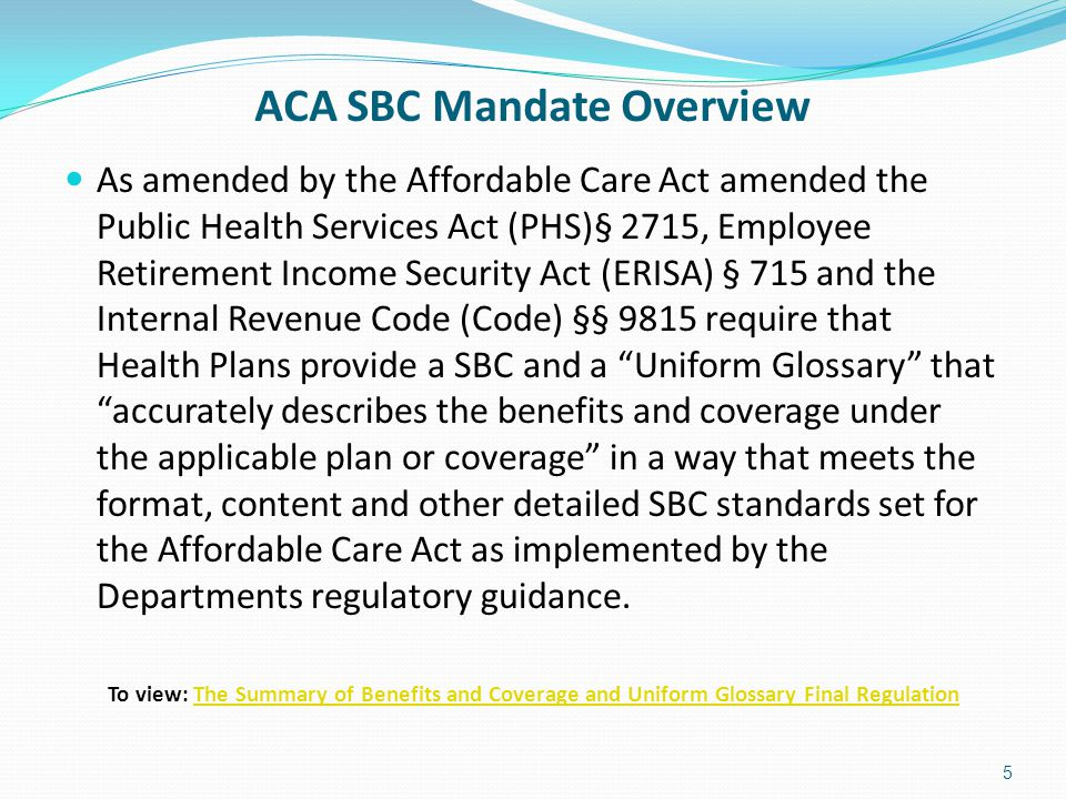 ACA SBC Mandate Overview As amended by the Affordable Care Act amended the Public Health Services Act (PHS)§ 2715, Employee Retirement Income Security