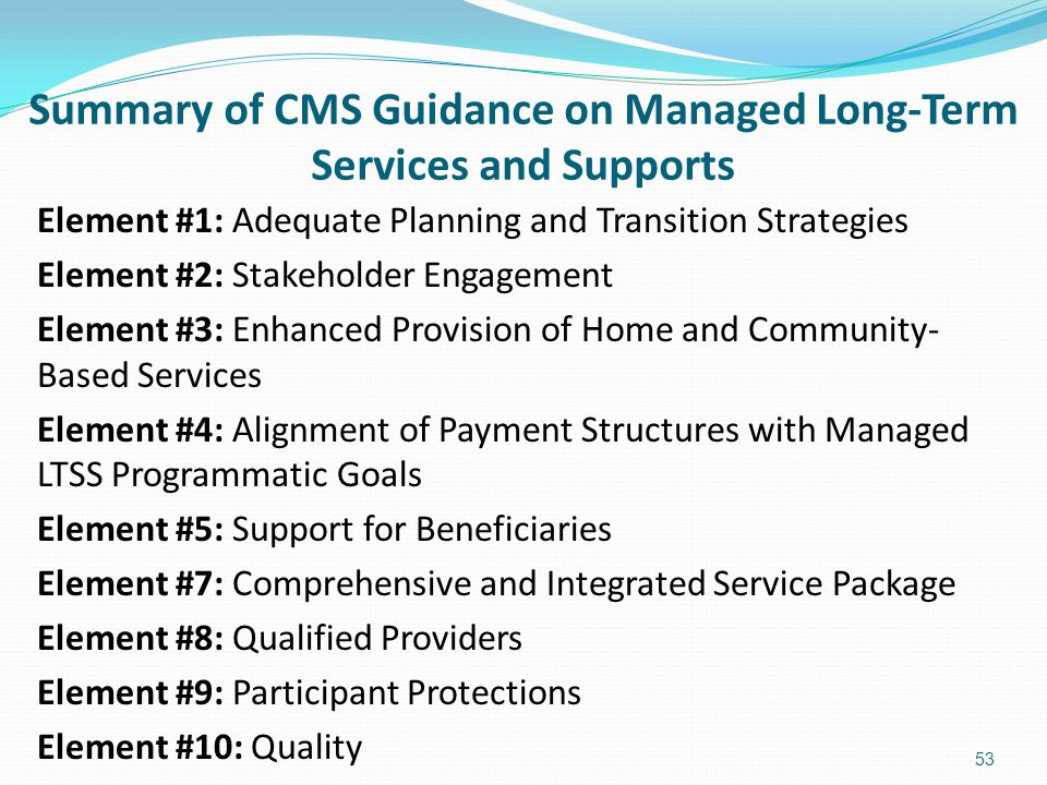 Summary of CMS Guidance on Managed Long-Term Services and Supports Element #1: Adequate Planning and Transition Strategies Element #2: Stakeholder Eng