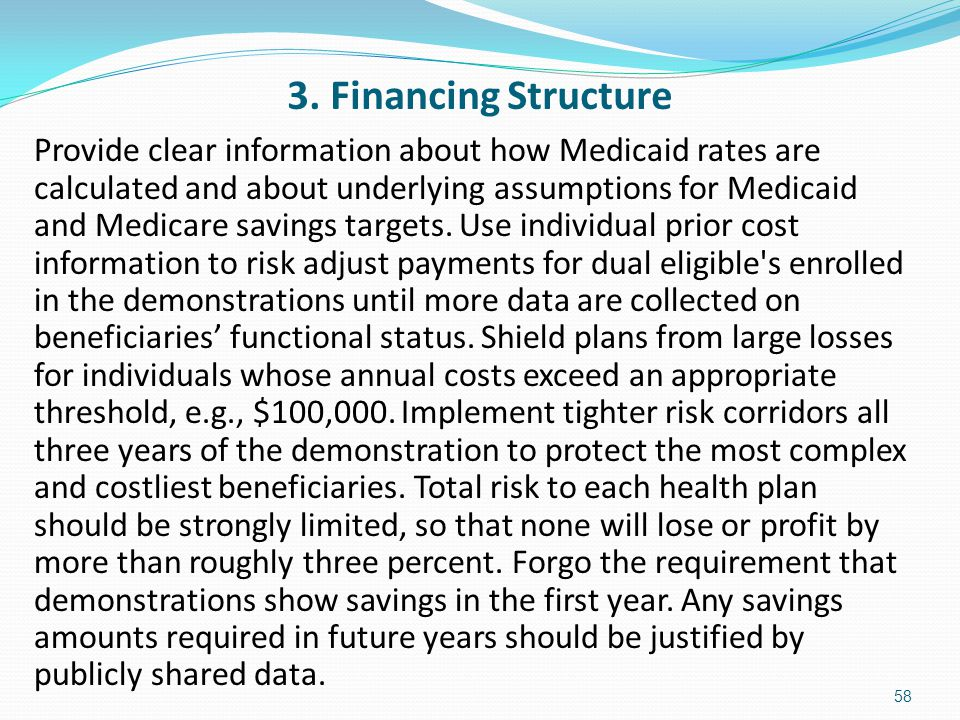 3. Financing Structure Provide clear information about how Medicaid rates are calculated and about underlying assumptions for Medicaid and Medicare sa