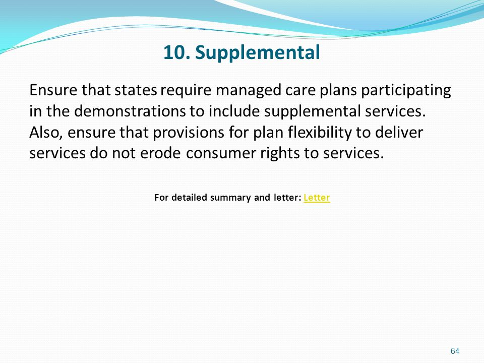 10. Supplemental Ensure that states require managed care plans participating in the demonstrations to include supplemental services. Also, ensure that