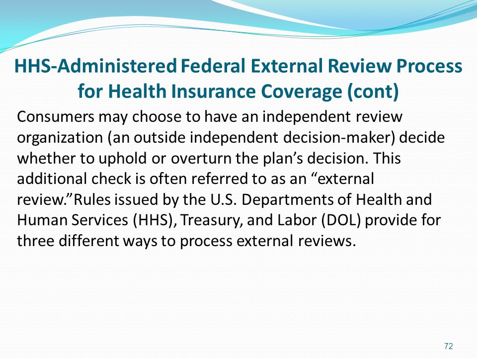 HHS-Administered Federal External Review Process for Health Insurance Coverage (cont) Consumers may choose to have an independent review organization