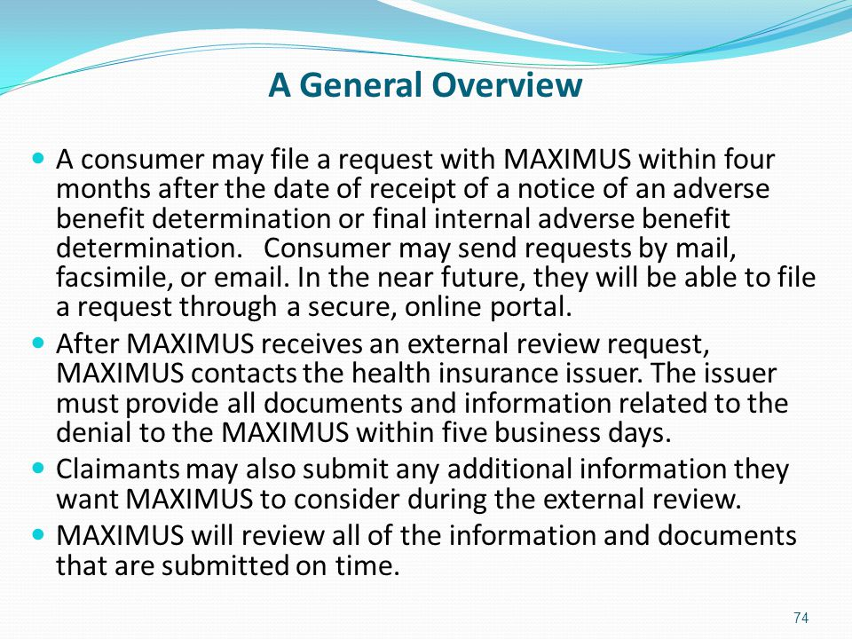 A General Overview A consumer may file a request with MAXIMUS within four months after the date of receipt of a notice of an adverse benefit determina