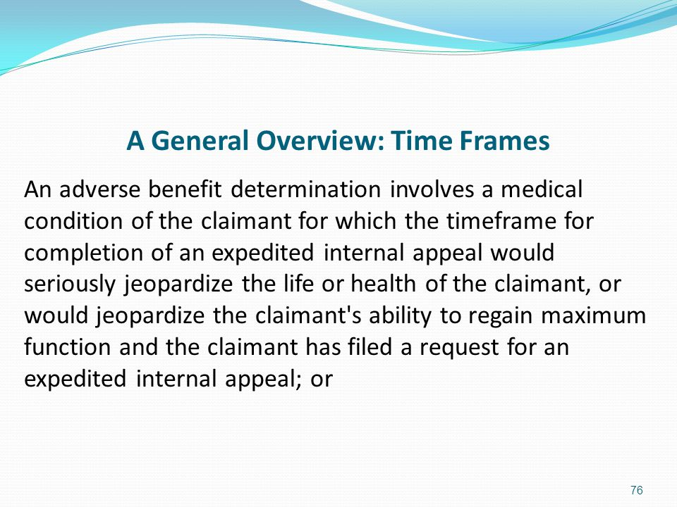 A General Overview: Time Frames An adverse benefit determination involves a medical condition of the claimant for which the timeframe for completion o