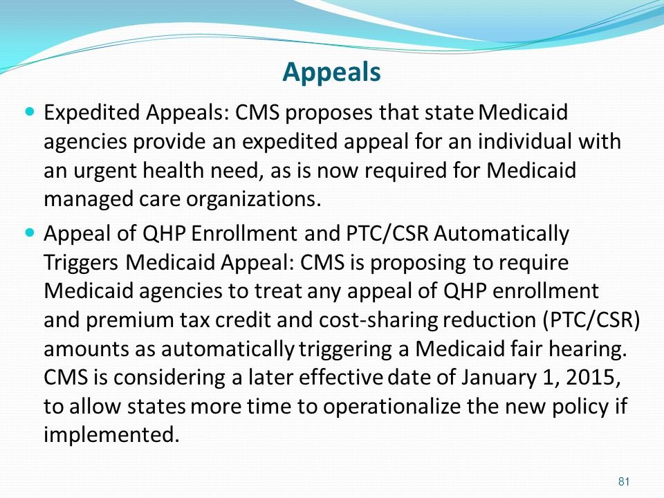 Appeals Expedited Appeals: CMS proposes that state Medicaid agencies provide an expedited appeal for an individual with an urgent health need, as is n