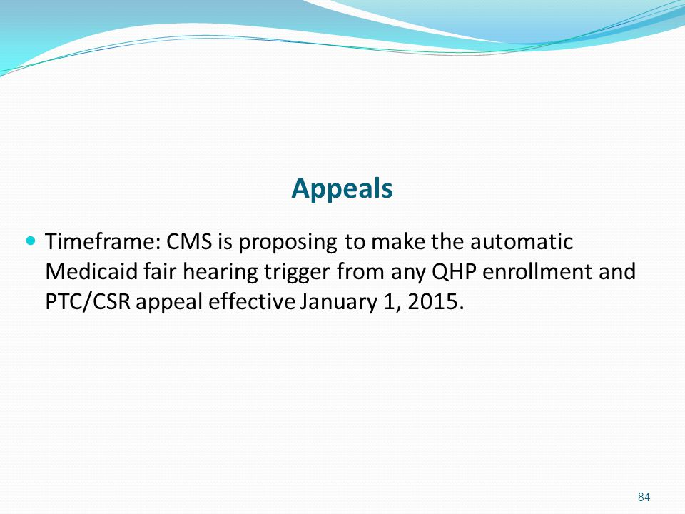 Appeals Timeframe: CMS is proposing to make the automatic Medicaid fair hearing trigger from any QHP enrollment and PTC/CSR appeal effective January 1