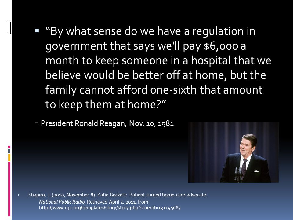  By what sense do we have a regulation in government that says we ll pay $6,000 a month to keep someone in a hospital that we believe would be better off at home, but the family cannot afford one-sixth that amount to keep them at home? - President Ronald Reagan, Nov.