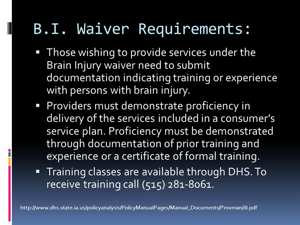 B.I. Waiver Requirements:  Those wishing to provide services under the Brain Injury waiver need to submit documentation indicating training or experi
