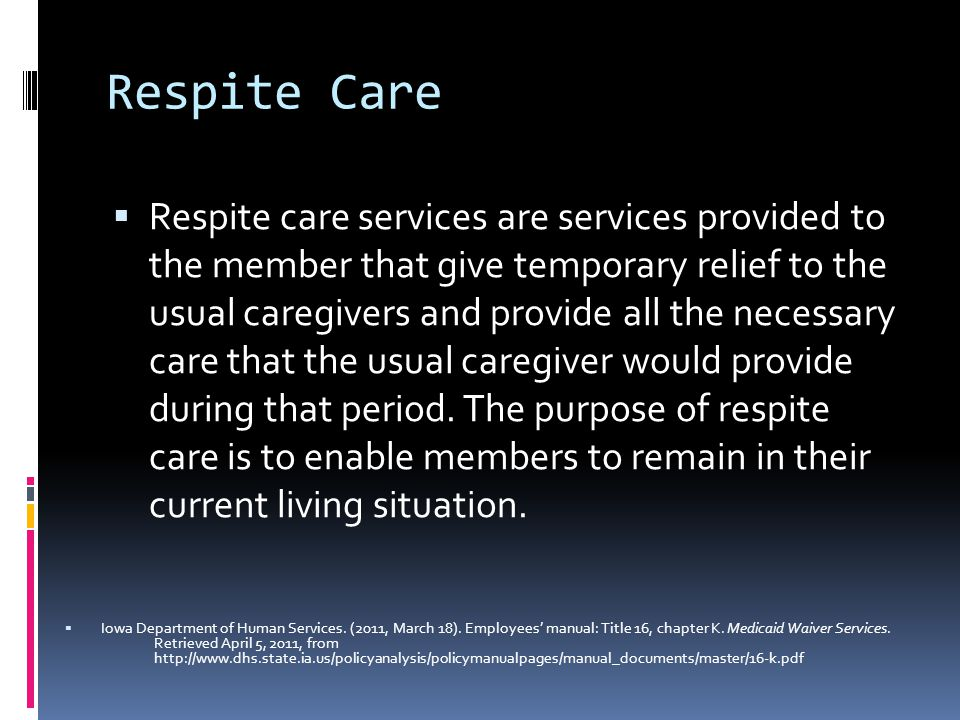 Respite Care  Respite care services are services provided to the member that give temporary relief to the usual caregivers and provide all the necessary care that the usual caregiver would provide during that period.