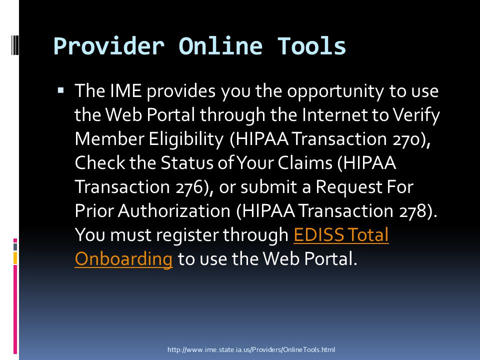 Provider Online Tools  The IME provides you the opportunity to use the Web Portal through the Internet to Verify Member Eligibility (HIPAA Transaction 270), Check the Status of Your Claims (HIPAA Transaction 276), or submit a Request For Prior Authorization (HIPAA Transaction 278).