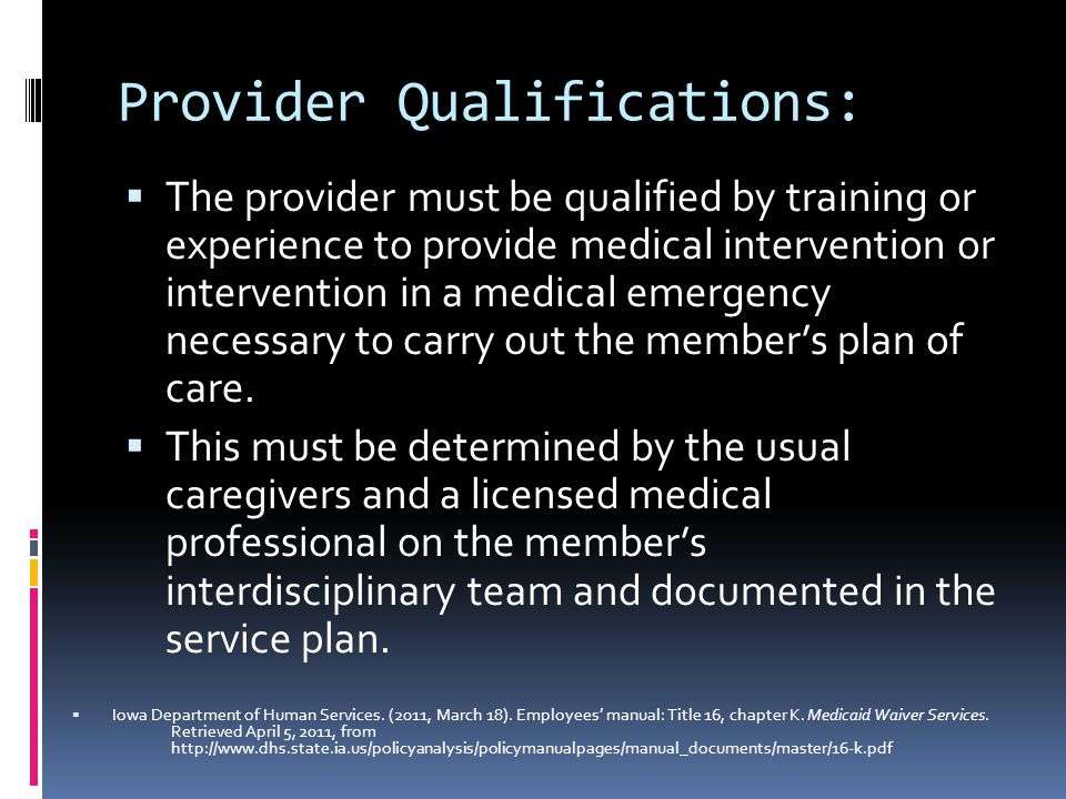 Provider Qualifications:  The provider must be qualified by training or experience to provide medical intervention or intervention in a medical emergency necessary to carry out the member's plan of care.