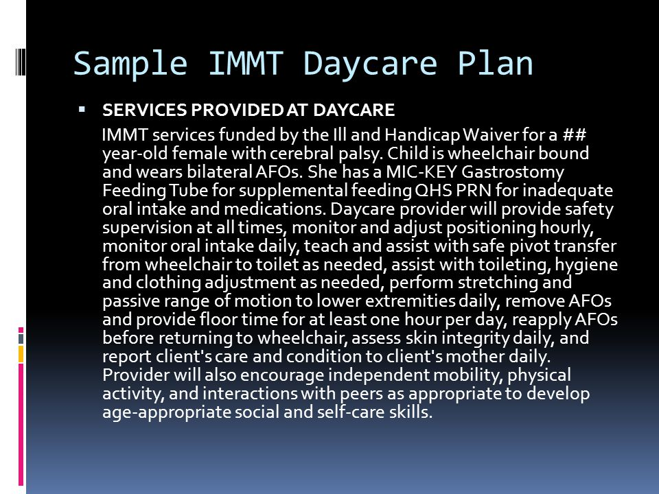 Sample IMMT Daycare Plan  SERVICES PROVIDED AT DAYCARE IMMT services funded by the Ill and Handicap Waiver for a ## year-old female with cerebral palsy.