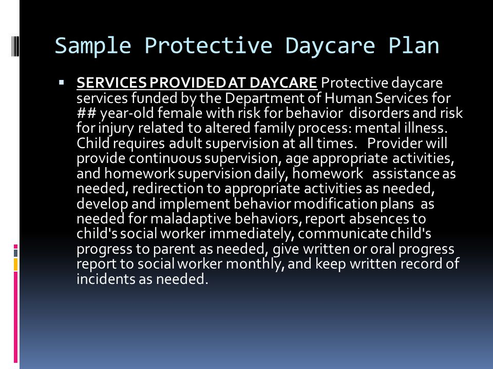 Sample Protective Daycare Plan  SERVICES PROVIDED AT DAYCARE Protective daycare services funded by the Department of Human Services for ## year-old female with risk for behavior disorders and risk for injury related to altered family process: mental illness.
