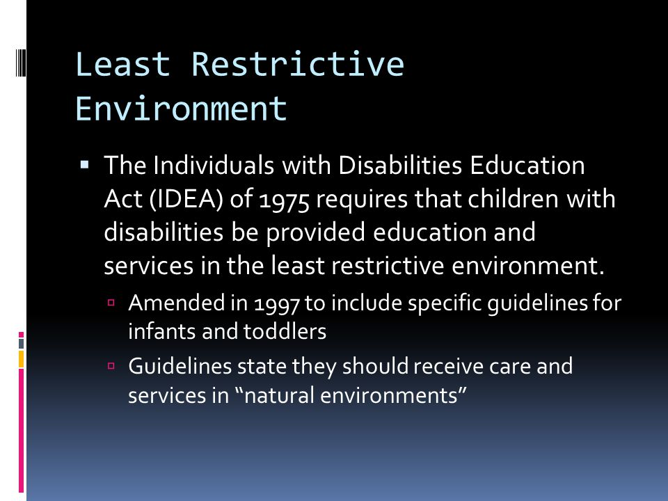 Least Restrictive Environment  The Individuals with Disabilities Education Act (IDEA) of 1975 requires that children with disabilities be provided education and services in the least restrictive environment.