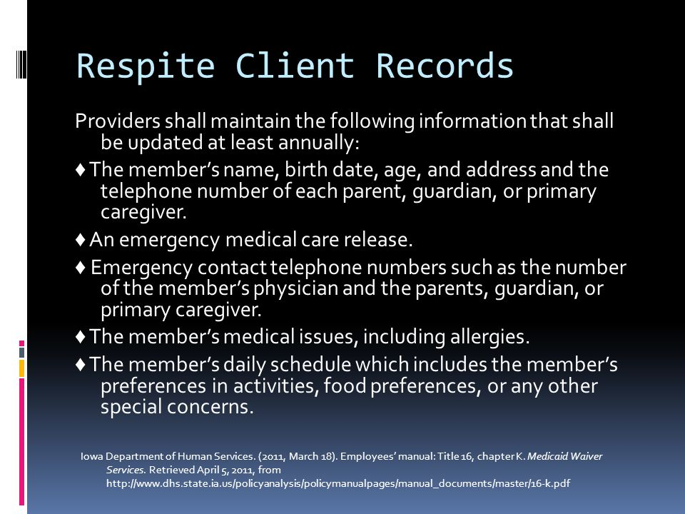 Respite Client Records Providers shall maintain the following information that shall be updated at least annually: ♦ The member's name, birth date, age, and address and the telephone number of each parent, guardian, or primary caregiver.