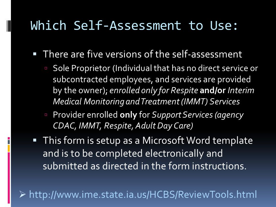 Which Self-Assessment to Use:  There are five versions of the self-assessment  Sole Proprietor (Individual that has no direct service or subcontracted employees, and services are provided by the owner); enrolled only for Respite and/or Interim Medical Monitoring and Treatment (IMMT) Services  Provider enrolled only for Support Services (agency CDAC, IMMT, Respite, Adult Day Care)  This form is setup as a Microsoft Word template and is to be completed electronically and submitted as directed in the form instructions.