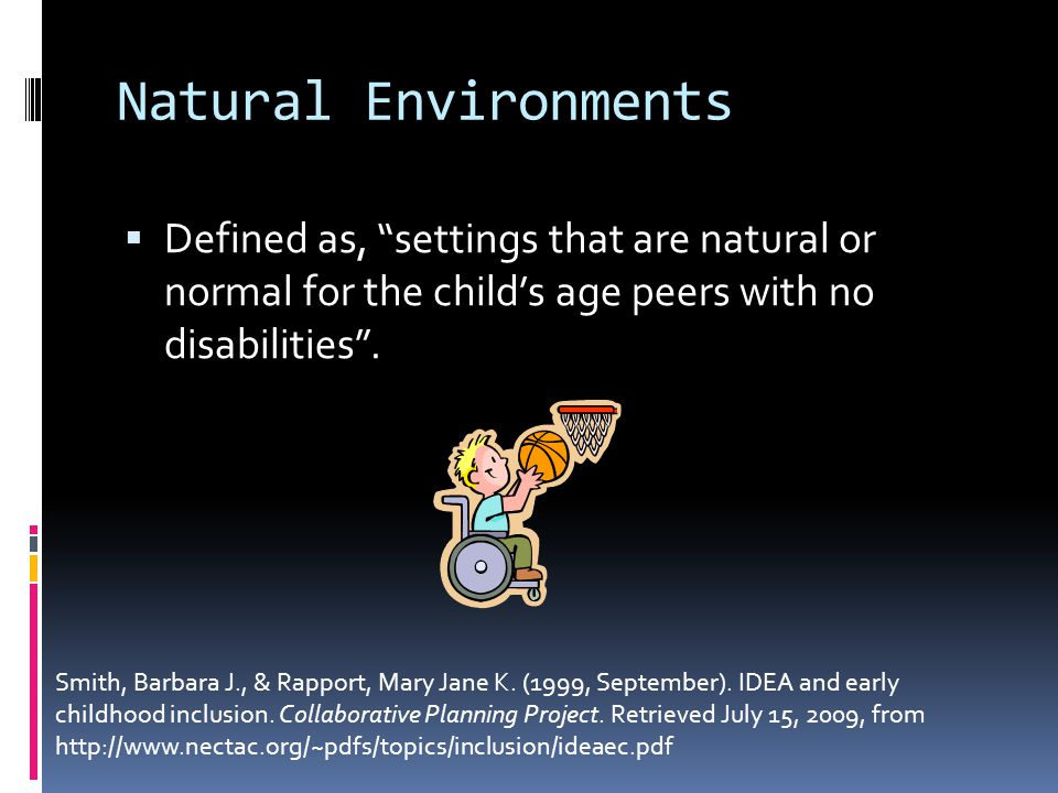 Natural Environments  Defined as, settings that are natural or normal for the child's age peers with no disabilities .