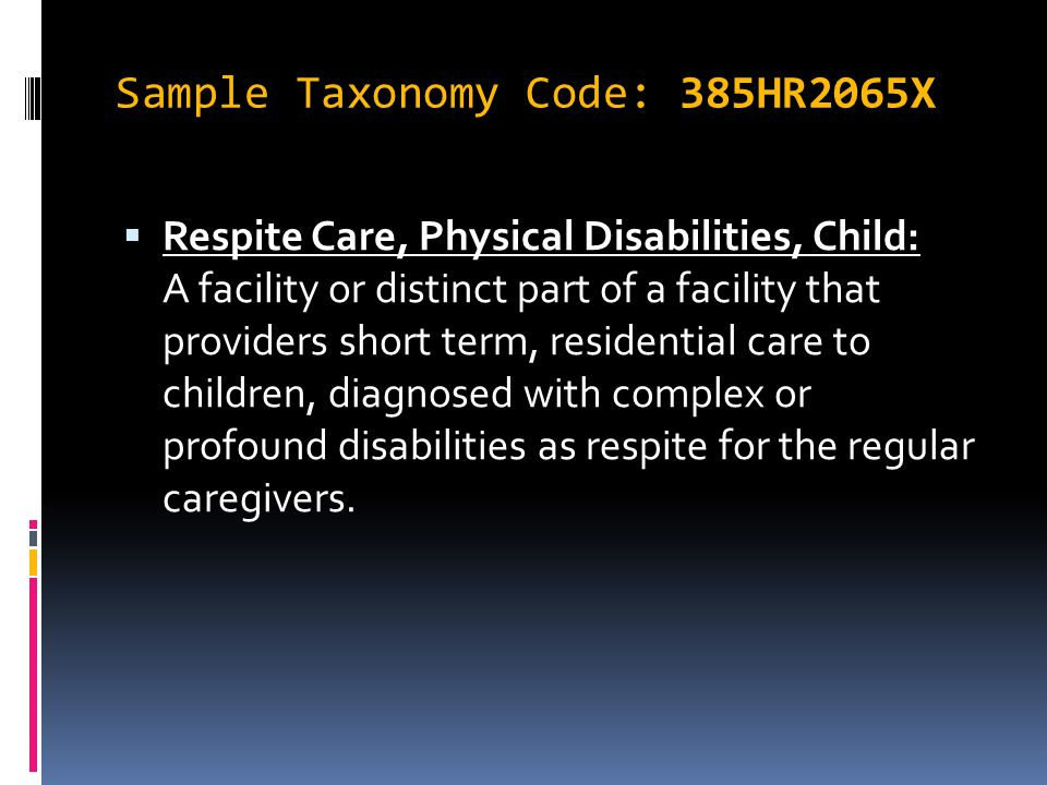 Sample Taxonomy Code: 385HR2065X 385HR2065X Respite Care, Physical Disabilities, Child - 385HR2065X  Respite Care, Physical Disabilities, Child: A facility or distinct part of a facility that providers short term, residential care to children, diagnosed with complex or profound disabilities as respite for the regular caregivers.