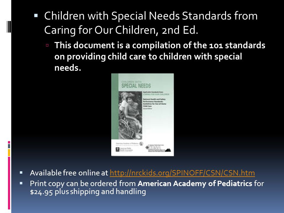  Available free online at http://nrckids.org/SPINOFF/CSN/CSN.htmhttp://nrckids.org/SPINOFF/CSN/CSN.htm  Print copy can be ordered from American Academy of Pediatrics for $24.95 plus shipping and handling  Children with Special Needs Standards from Caring for Our Children, 2nd Ed.