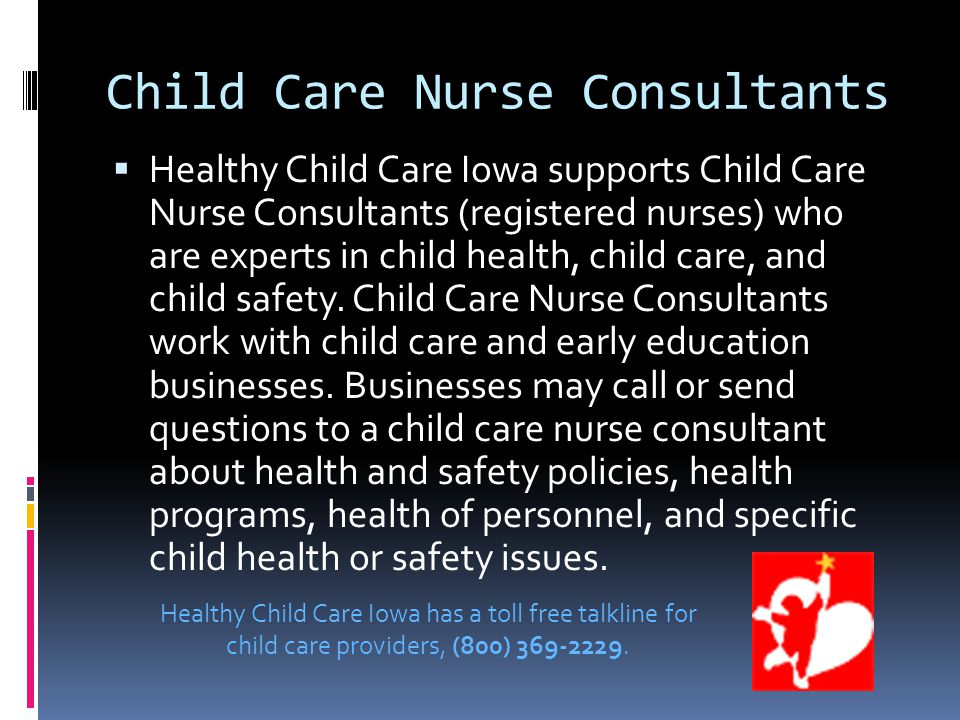 Child Care Nurse Consultants  Healthy Child Care Iowa supports Child Care Nurse Consultants (registered nurses) who are experts in child health, child care, and child safety.
