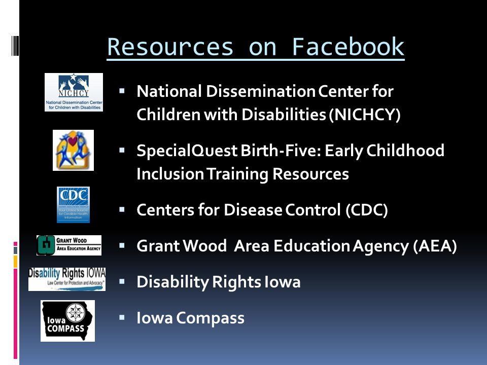 Resources on Facebook  National Dissemination Center for Children with Disabilities (NICHCY)  SpecialQuest Birth-Five: Early Childhood Inclusion Training Resources  Centers for Disease Control (CDC)  Grant Wood Area Education Agency (AEA)  Disability Rights Iowa  Iowa Compass