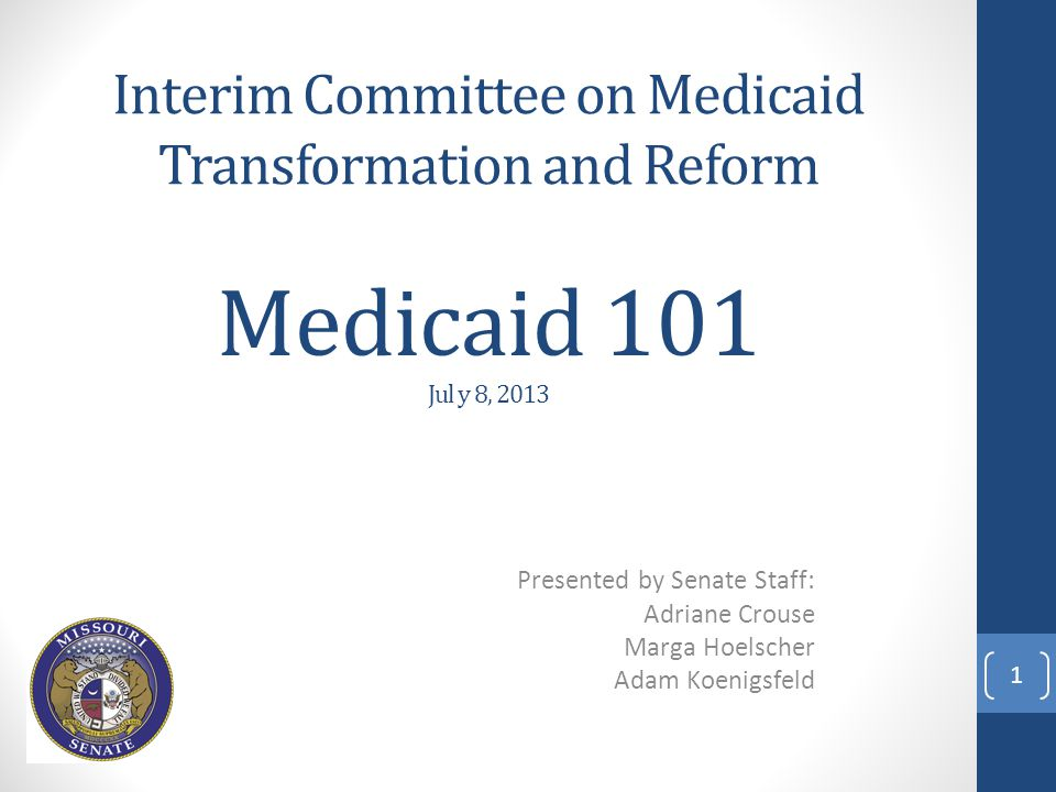 Medicaid 101 Jul y 8, 2013 Presented by Senate Staff: Adriane Crouse Marga Hoelscher Adam Koenigsfeld Interim Committee on Medicaid Transformation and Reform 1
