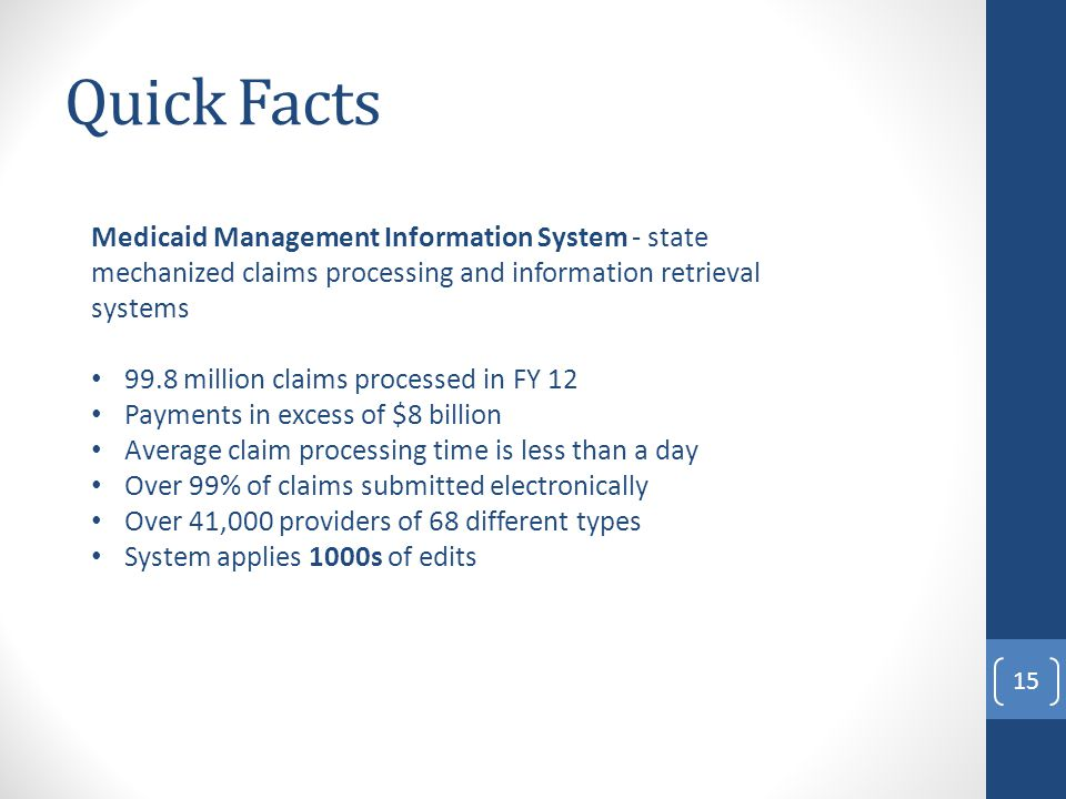 Quick Facts Medicaid Management Information System - state mechanized claims processing and information retrieval systems 99.8 million claims processed in FY 12 Payments in excess of $8 billion Average claim processing time is less than a day Over 99% of claims submitted electronically Over 41,000 providers of 68 different types System applies 1000s of edits 15