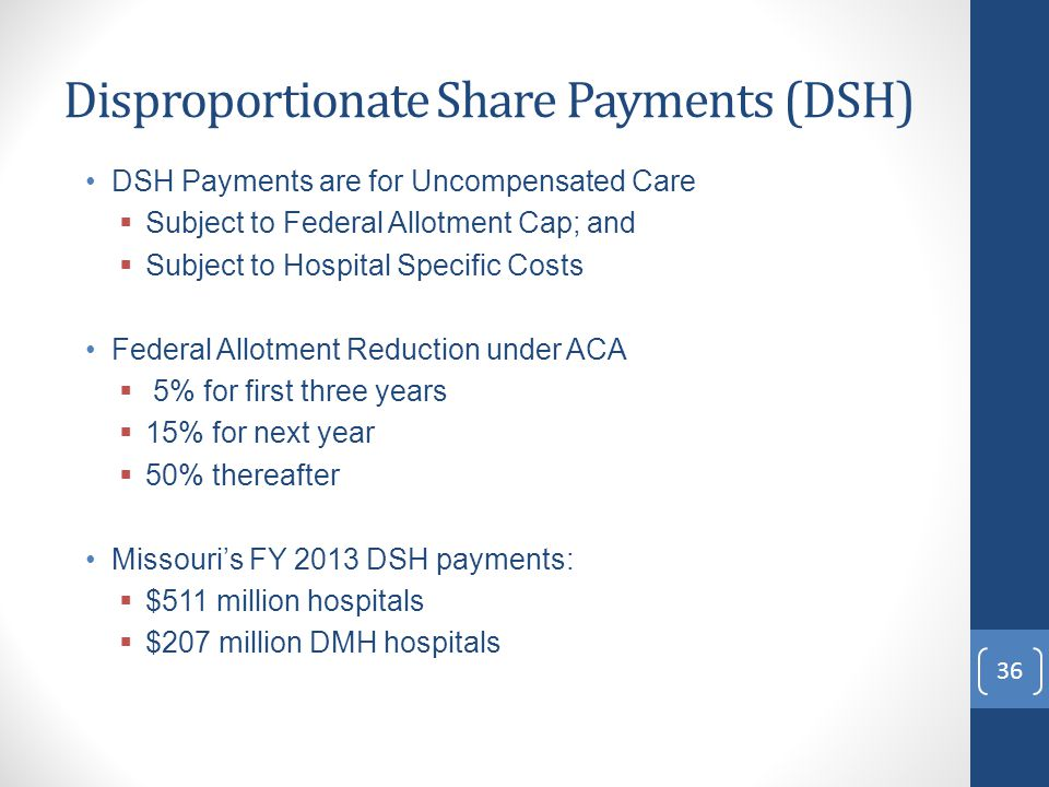 Disproportionate Share Payments (DSH) DSH Payments are for Uncompensated Care  Subject to Federal Allotment Cap; and  Subject to Hospital Specific Costs Federal Allotment Reduction under ACA  5% for first three years  15% for next year  50% thereafter Missouri's FY 2013 DSH payments:  $511 million hospitals  $207 million DMH hospitals 36