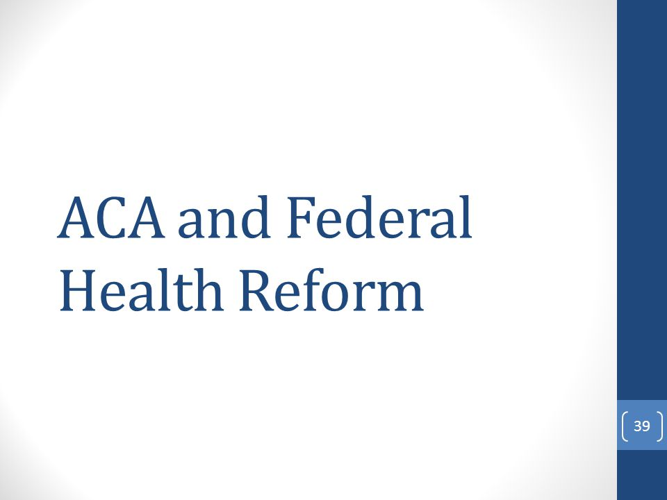 ACA and Federal Health Reform 39