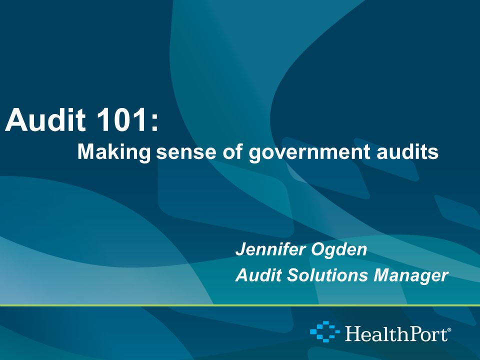 Audit 101: Making sense of government audits Jennifer Ogden Audit Solutions Manager