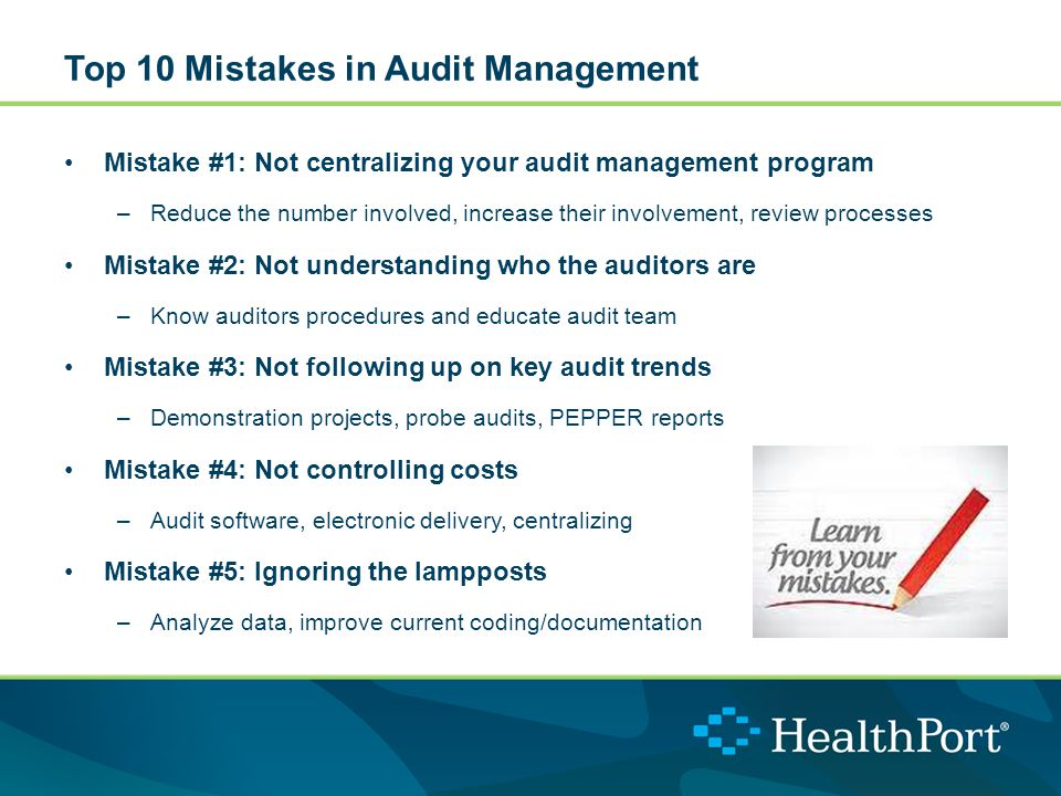 Top 10 Mistakes in Audit Management Mistake #1: Not centralizing your audit management program –Reduce the number involved, increase their involvement, review processes Mistake #2: Not understanding who the auditors are –Know auditors procedures and educate audit team Mistake #3: Not following up on key audit trends –Demonstration projects, probe audits, PEPPER reports Mistake #4: Not controlling costs –Audit software, electronic delivery, centralizing Mistake #5: Ignoring the lampposts –Analyze data, improve current coding/documentation