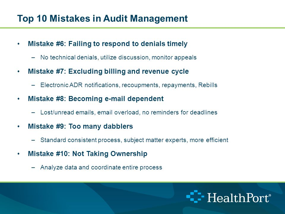 Top 10 Mistakes in Audit Management Mistake #6: Failing to respond to denials timely –No technical denials, utilize discussion, monitor appeals Mistake #7: Excluding billing and revenue cycle –Electronic ADR notifications, recoupments, repayments, Rebills Mistake #8: Becoming e-mail dependent –Lost/unread emails, email overload, no reminders for deadlines Mistake #9: Too many dabblers –Standard consistent process, subject matter experts, more efficient Mistake #10: Not Taking Ownership –Analyze data and coordinate entire process