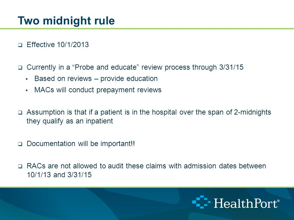 Two midnight rule  Effective 10/1/2013  Currently in a Probe and educate review process through 3/31/15  Based on reviews – provide education  MACs will conduct prepayment reviews  Assumption is that if a patient is in the hospital over the span of 2-midnights they qualify as an inpatient  Documentation will be important!.