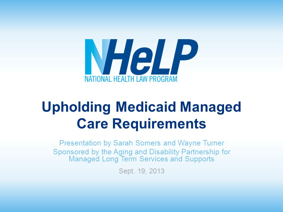 Upholding Medicaid Managed Care Requirements Presentation by Sarah Somers and Wayne Turner Sponsored by the Aging and Disability Partnership for Managed Long Term Services and Supports Sept.