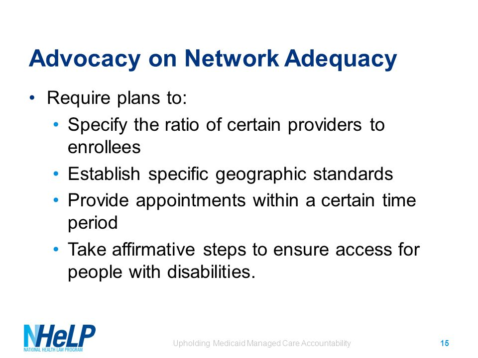 Advocacy on Network Adequacy Require plans to: Specify the ratio of certain providers to enrollees Establish specific geographic standards Provide appointments within a certain time period Take affirmative steps to ensure access for people with disabilities.