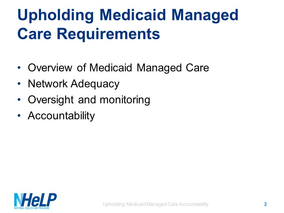 Upholding Medicaid Managed Care Requirements Overview of Medicaid Managed Care Network Adequacy Oversight and monitoring Accountability Upholding Medicaid Managed Care Accountability2