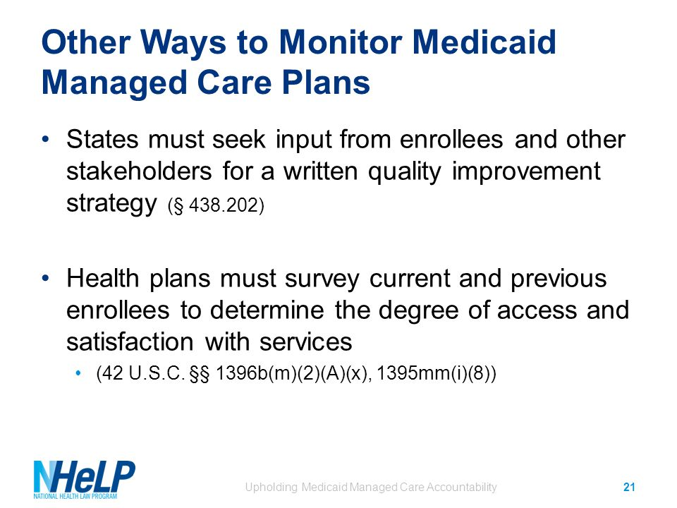 Other Ways to Monitor Medicaid Managed Care Plans States must seek input from enrollees and other stakeholders for a written quality improvement strategy (§ 438.202) Health plans must survey current and previous enrollees to determine the degree of access and satisfaction with services (42 U.S.C.