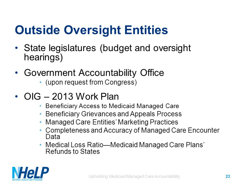 Outside Oversight Entities State legislatures (budget and oversight hearings) Government Accountability Office (upon request from Congress) OIG – 2013 Work Plan Beneficiary Access to Medicaid Managed Care Beneficiary Grievances and Appeals Process Managed Care Entities' Marketing Practices Completeness and Accuracy of Managed Care Encounter Data Medical Loss Ratio—Medicaid Managed Care Plans' Refunds to States Upholding Medicaid Managed Care Accountability23