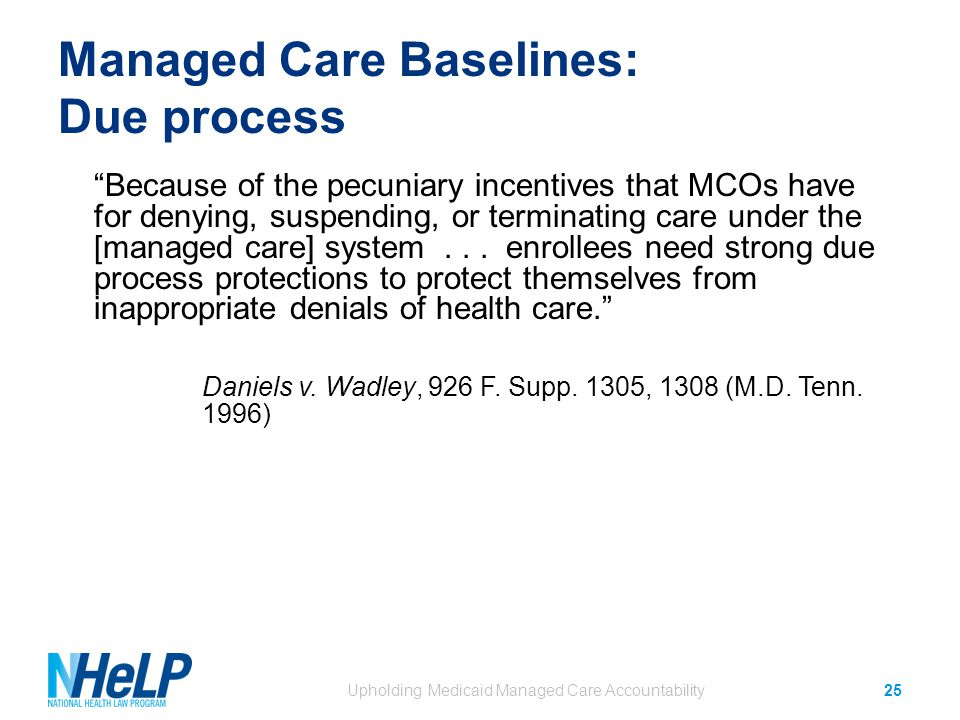Managed Care Baselines: Due process Because of the pecuniary incentives that MCOs have for denying, suspending, or terminating care under the [managed care] system...