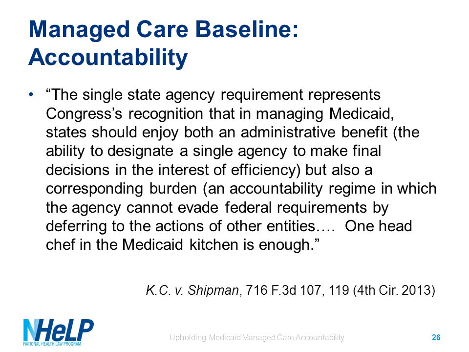 Managed Care Baseline: Accountability The single state agency requirement represents Congress's recognition that in managing Medicaid, states should enjoy both an administrative benefit (the ability to designate a single agency to make final decisions in the interest of efficiency) but also a corresponding burden (an accountability regime in which the agency cannot evade federal requirements by deferring to the actions of other entities….