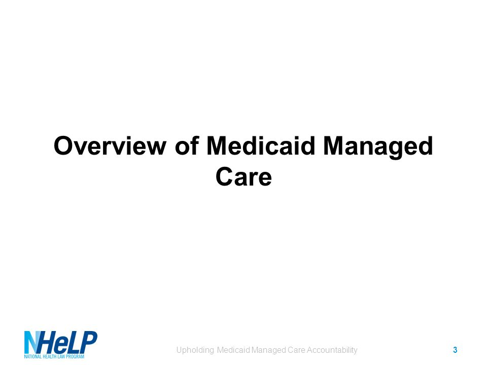 Overview of Medicaid Managed Care Upholding Medicaid Managed Care Accountability3