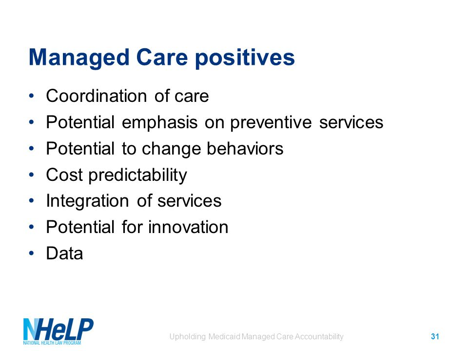 Managed Care positives Coordination of care Potential emphasis on preventive services Potential to change behaviors Cost predictability Integration of services Potential for innovation Data Upholding Medicaid Managed Care Accountability31